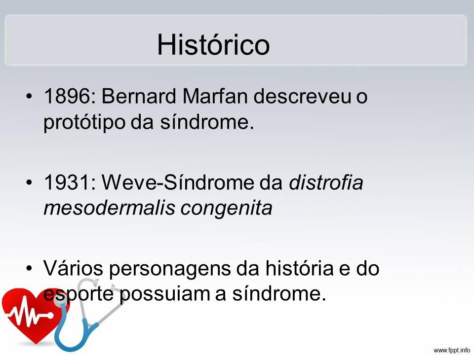 Histórico 1896: Bernard Marfan descreveu o protótipo da síndrome. 1931: Weve-Síndrome da distrofia mesodermalis congenita Vários personagens da histór