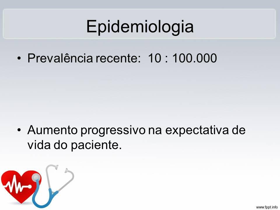 Epidemiologia Prevalência recente: 10 : 100.000 Aumento progressivo na expectativa de vida do paciente.