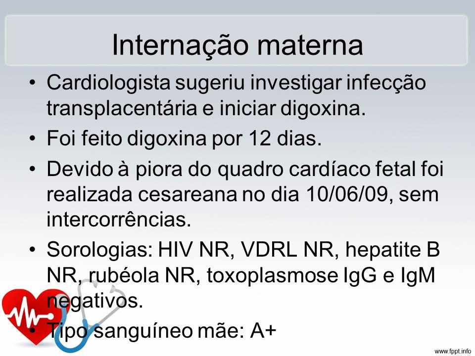 Internação materna Cardiologista sugeriu investigar infecção transplacentária e iniciar digoxina. Foi feito digoxina por 12 dias. Devido à piora do qu