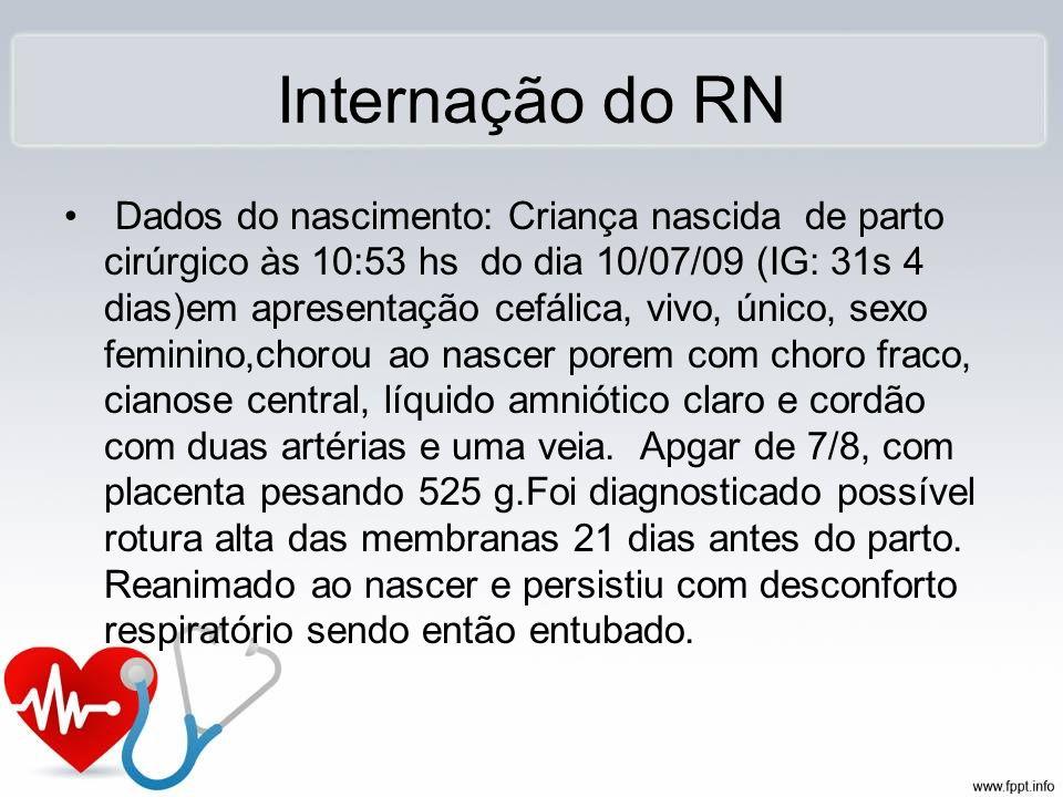 Internação do RN Dados do nascimento: Criança nascida de parto cirúrgico às 10:53 hs do dia 10/07/09 (IG: 31s 4 dias)em apresentação cefálica, vivo, ú