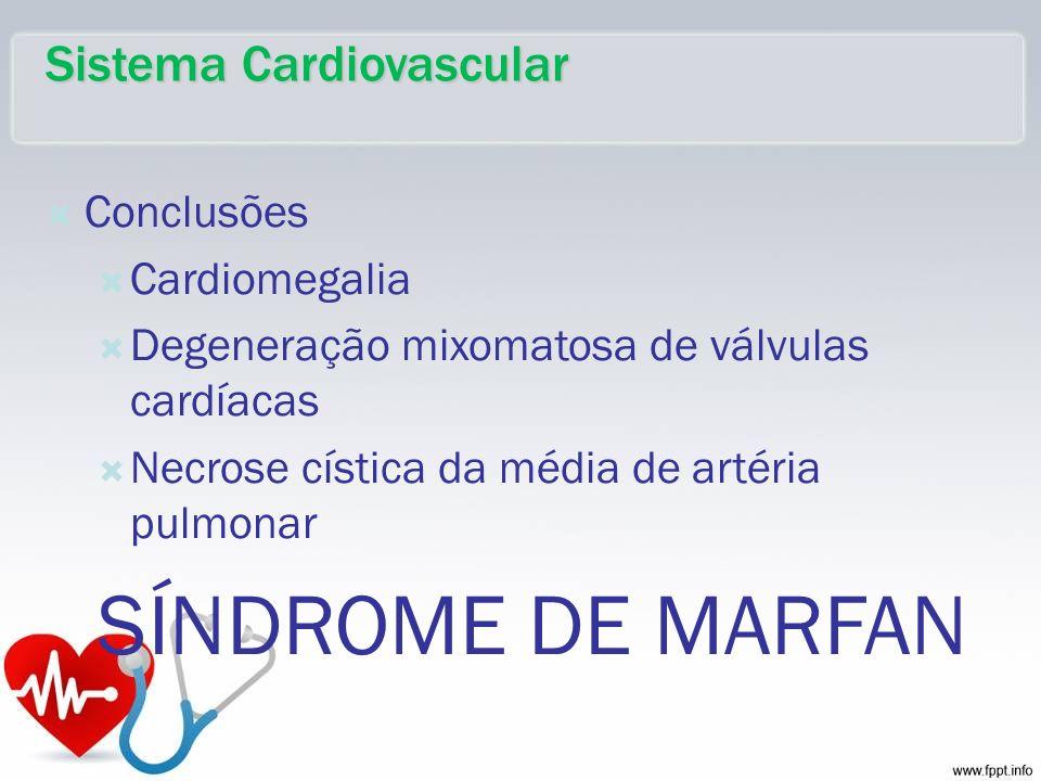 Conclusões Cardiomegalia Degeneração mixomatosa de válvulas cardíacas Necrose cística da média de artéria pulmonar SÍNDROME DE MARFAN Sistema Cardiova