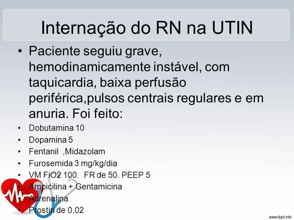 Internação do RN na UTIN Paciente seguiu grave, hemodinamicamente instável, com taquicardia, baixa perfusão periférica,pulsos centrais regulares e em