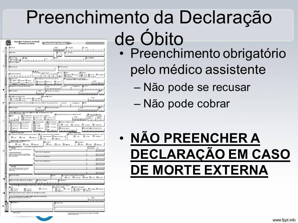 Preenchimento da Declaração de Óbito Preenchimento obrigatório pelo médico assistente –Não pode se recusar –Não pode cobrar NÃO PREENCHER A DECLARAÇÃO
