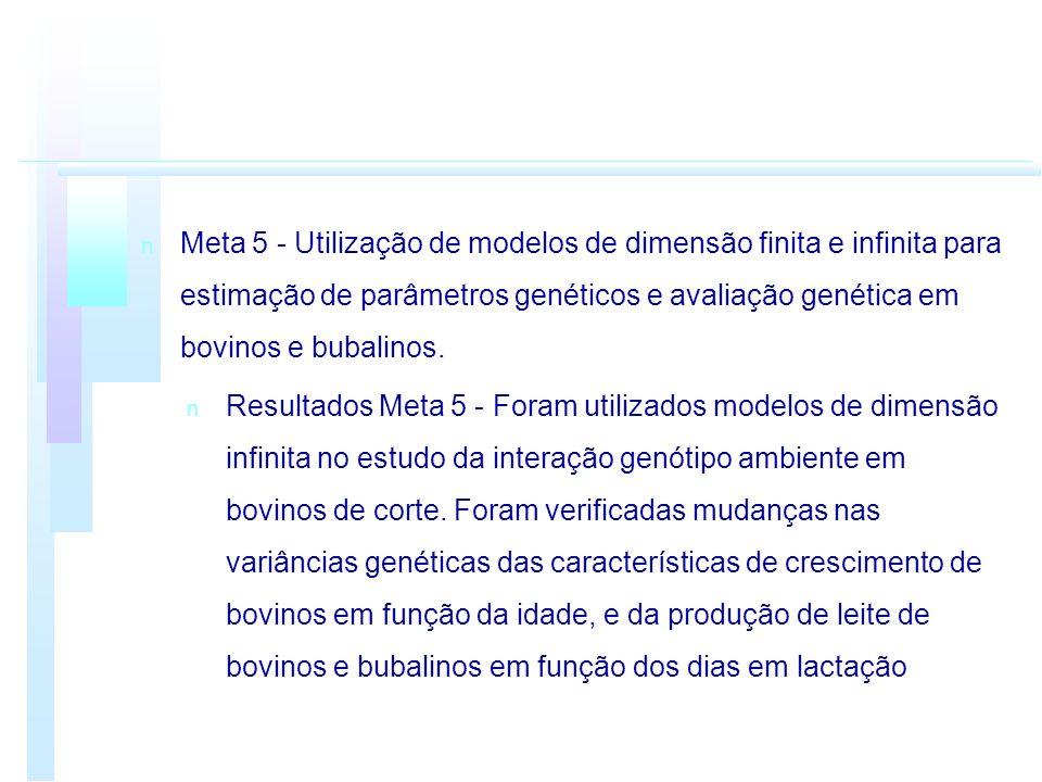 n n Meta 5 - Utilização de modelos de dimensão finita e infinita para estimação de parâmetros genéticos e avaliação genética em bovinos e bubalinos. n