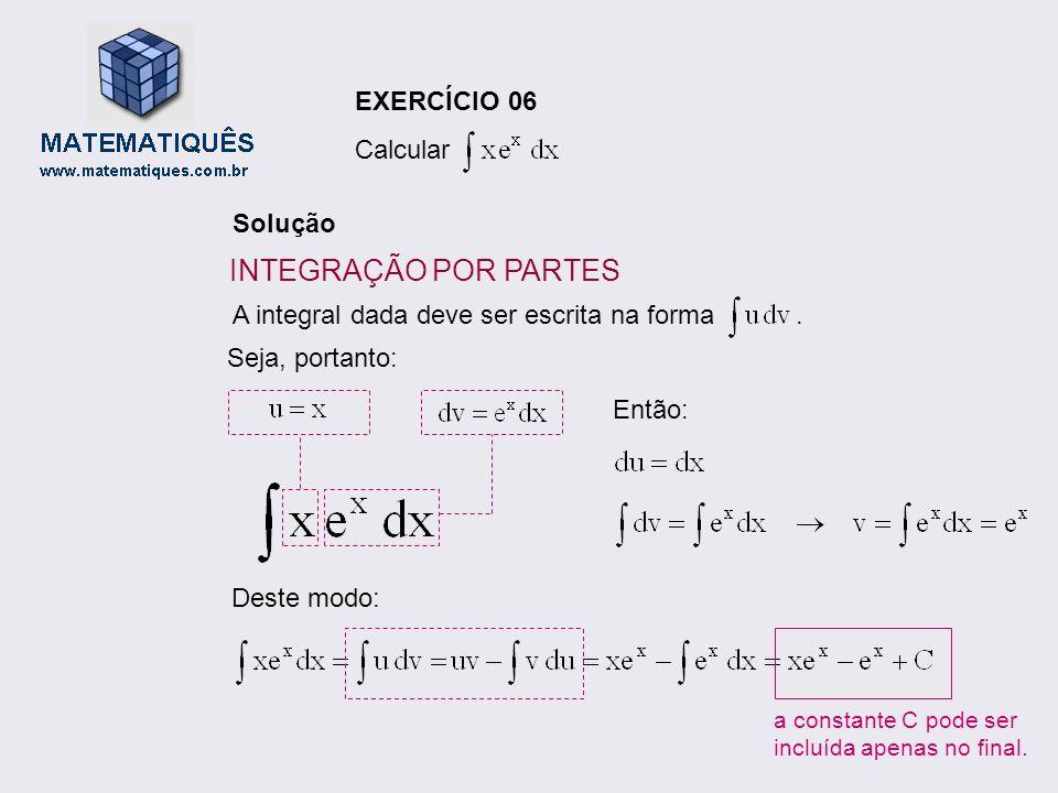 EXERCÍCIO 06 Calcular Solução A integral dada deve ser escrita na forma. Seja, portanto: Deste modo: a constante C pode ser incluída apenas no final.