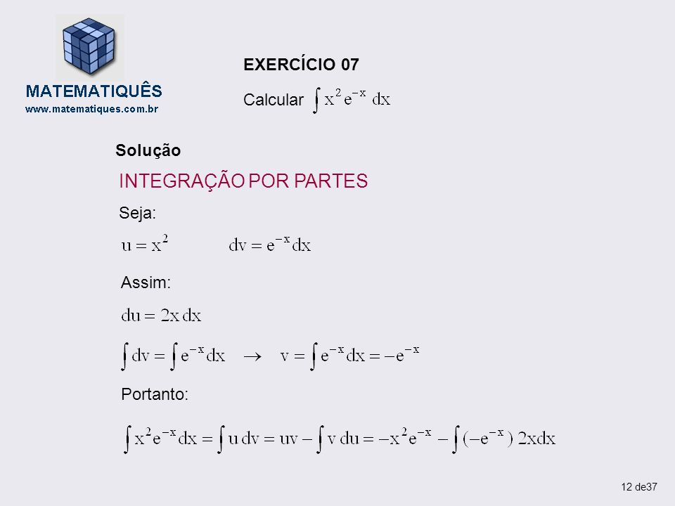 EXERCÍCIO 07 Calcular Solução Seja: Assim: Portanto: 12 de37 INTEGRAÇÃO POR PARTES
