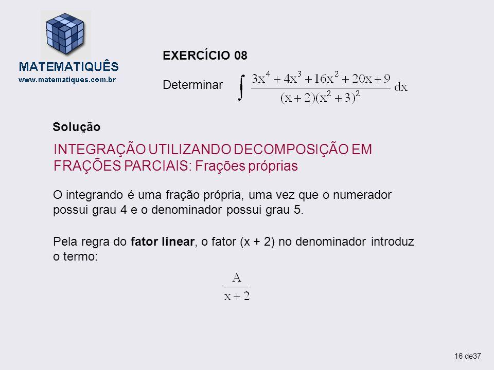 O integrando é uma fração própria, uma vez que o numerador possui grau 4 e o denominador possui grau 5. Pela regra do fator linear, o fator (x + 2) no