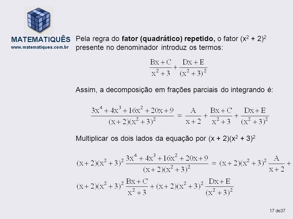 Pela regra do fator (quadrático) repetido, o fator (x 2 + 2) 2 presente no denominador introduz os termos: Assim, a decomposição em frações parciais d