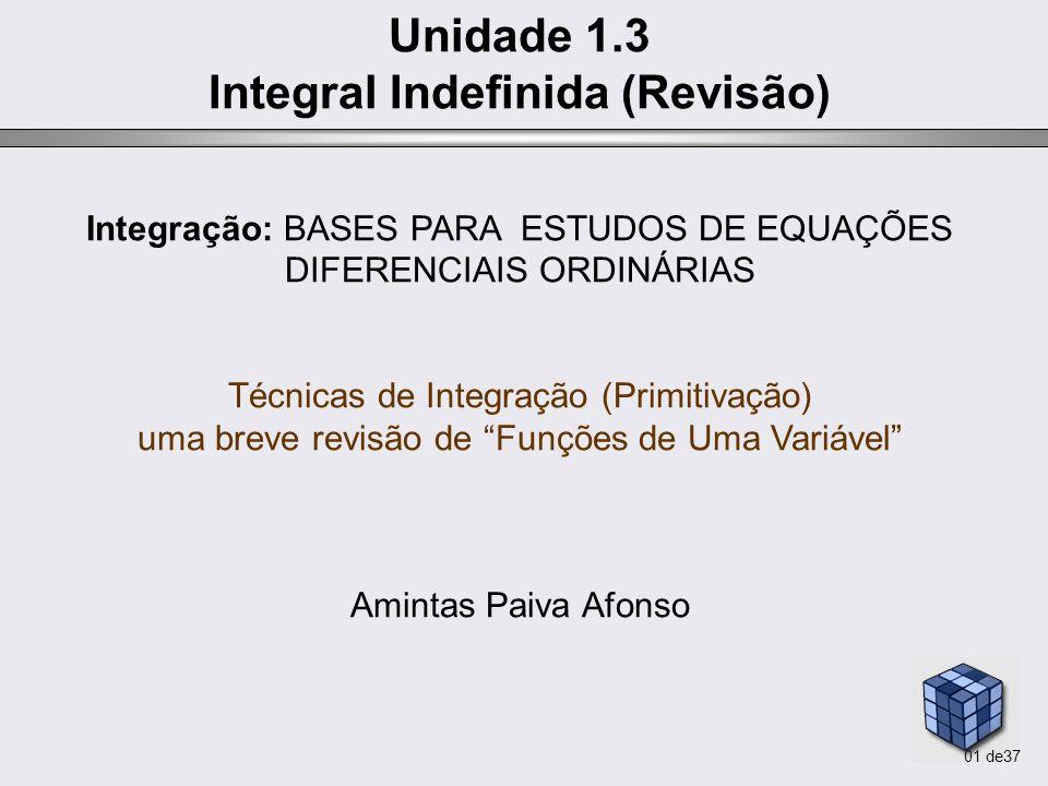 01 de37 Unidade 1.3 Integral Indefinida (Revisão) Integração: BASES PARA ESTUDOS DE EQUAÇÕES DIFERENCIAIS ORDINÁRIAS Técnicas de Integração (Primitiva