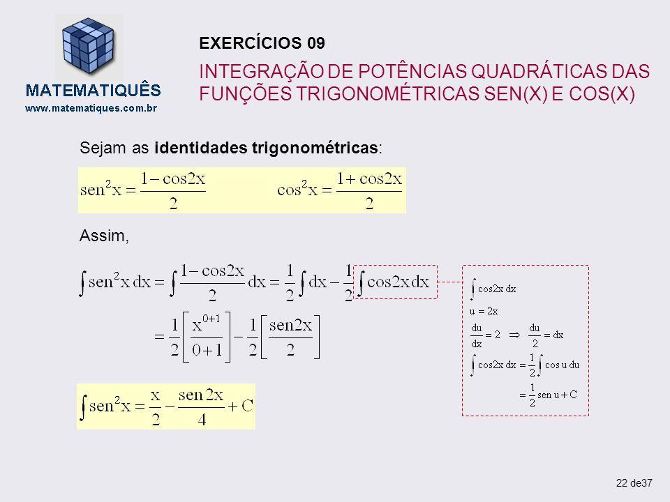 Sejam as identidades trigonométricas: Assim, 22 de37 EXERCÍCIOS 09 INTEGRAÇÃO DE POTÊNCIAS QUADRÁTICAS DAS FUNÇÕES TRIGONOMÉTRICAS SEN(X) E COS(X)