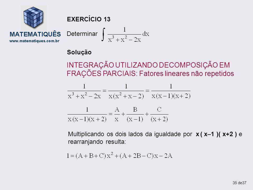 Solução INTEGRAÇÃO UTILIZANDO DECOMPOSIÇÃO EM FRAÇÕES PARCIAIS: Fatores lineares não repetidos EXERCÍCIO 13 Determinar Multiplicando os dois lados da