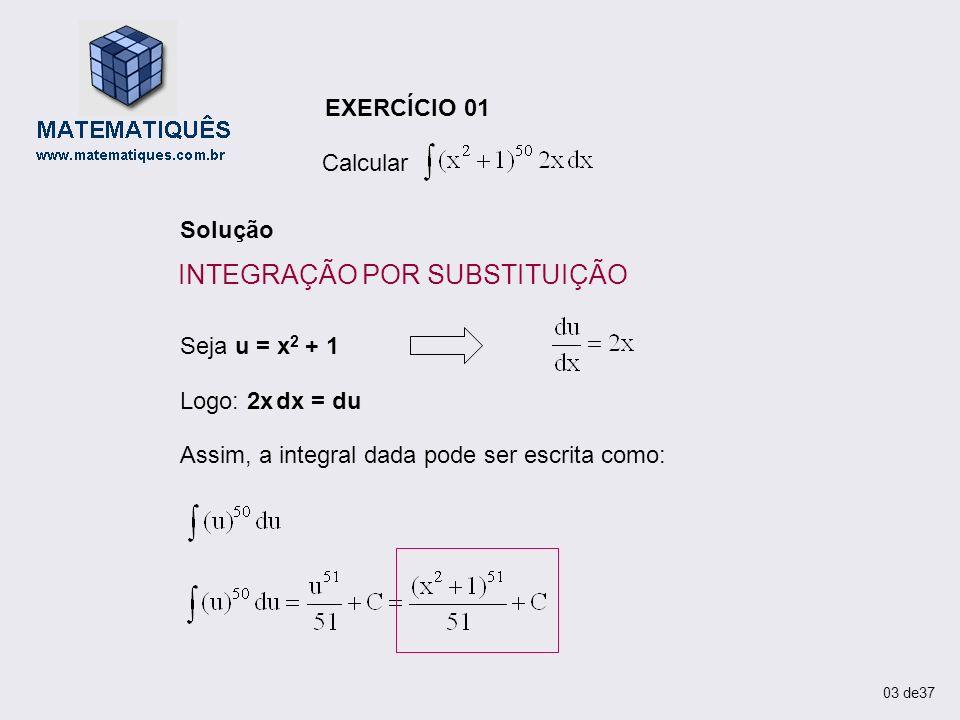 EXERCÍCIO 01 Calcular Solução Seja u = x 2 + 1 Logo: 2x dx = du Assim, a integral dada pode ser escrita como: 03 de37 INTEGRAÇÃO POR SUBSTITUIÇÃO