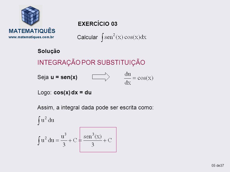 EXERCÍCIO 03 Calcular Solução Seja u = sen(x) Logo: cos(x) dx = du Assim, a integral dada pode ser escrita como: 05 de37 INTEGRAÇÃO POR SUBSTITUIÇÃO