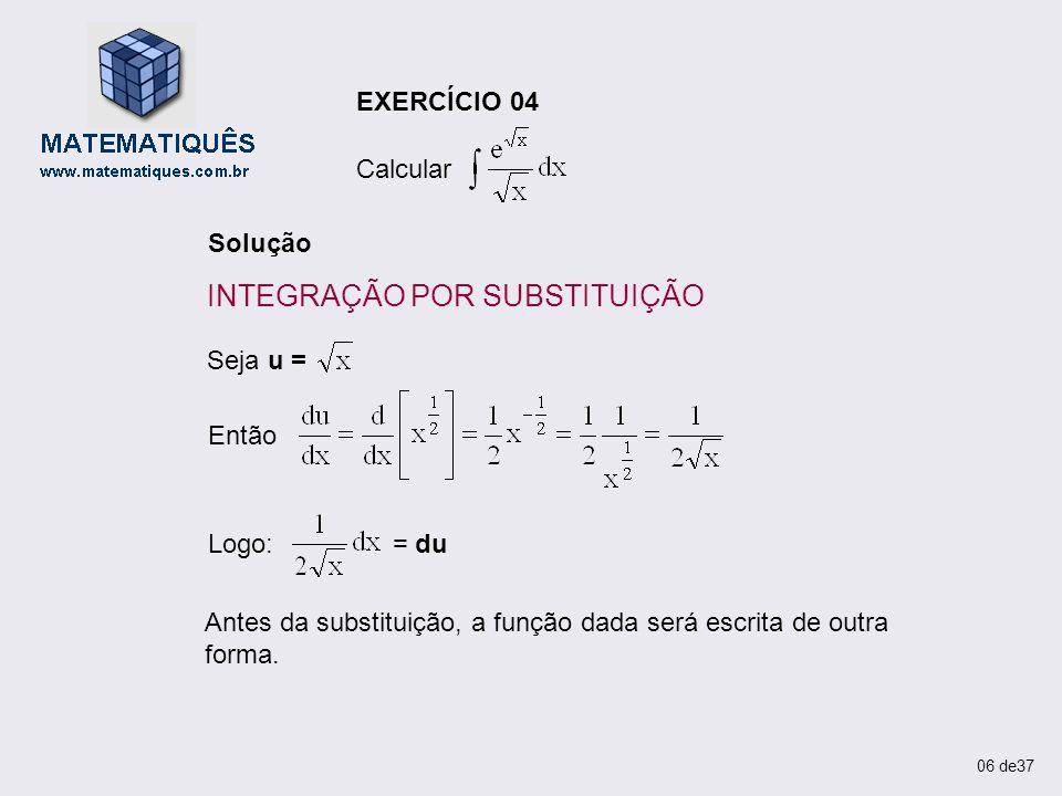 EXERCÍCIO 04 Calcular Solução Então Seja u = Logo: = du Antes da substituição, a função dada será escrita de outra forma. 06 de37 INTEGRAÇÃO POR SUBST