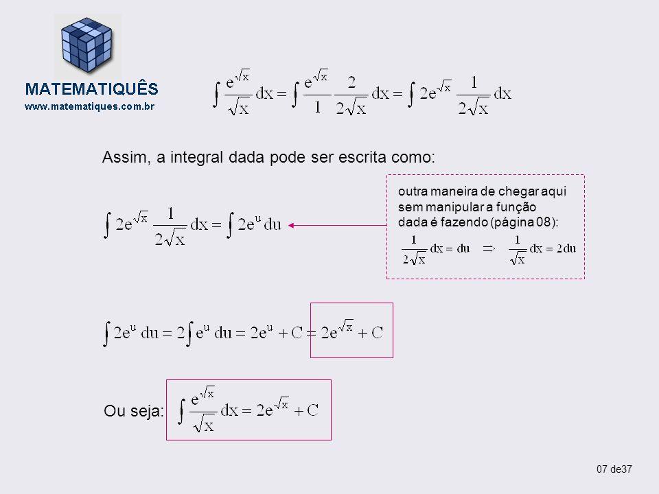 EXERCÍCIO 05 Calcular Solução Seja u = x – 1 Logo: dx = du Se u = x – 1 Então x = u + 1 x 2 = (u+1) 2 x 2 = u 2 + 2u + 1 Assim, a integral dada pode ser escrita como: 08 de37 INTEGRAÇÃO POR SUBSTITUIÇÃO