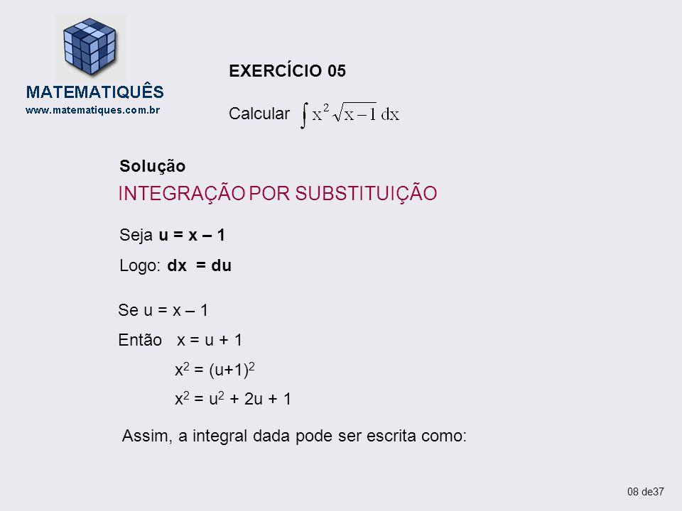 EXERCÍCIO 05 Calcular Solução Seja u = x – 1 Logo: dx = du Se u = x – 1 Então x = u + 1 x 2 = (u+1) 2 x 2 = u 2 + 2u + 1 Assim, a integral dada pode s