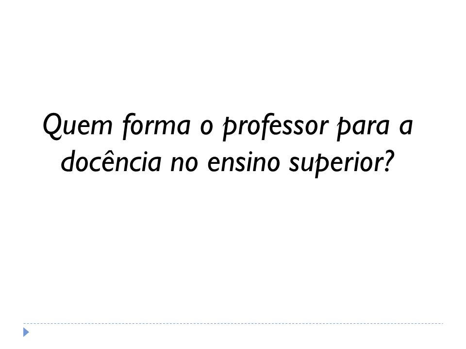 Prática docente no ensino superior No Brasil a formação de professores universitários passou por vários estágios, mas somente na década de 60 foram dados os passos para o preparo específico do professor do ensino superior.