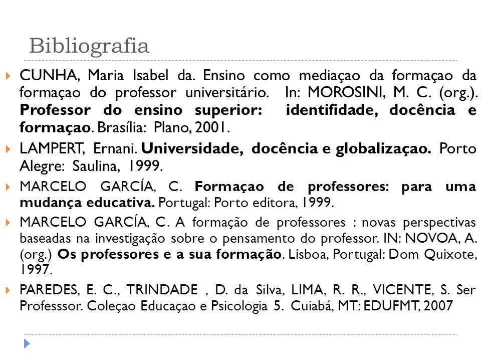 Bibliografia CUNHA, Maria Isabel da. Ensino como mediaçao da formaçao da formaçao do professor universitário. In: MOROSINI, M. C. (org.). Professor do