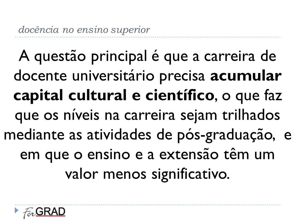 docência no ensino superior A questão principal é que a carreira de docente universitário precisa acumular capital cultural e científico, o que faz qu