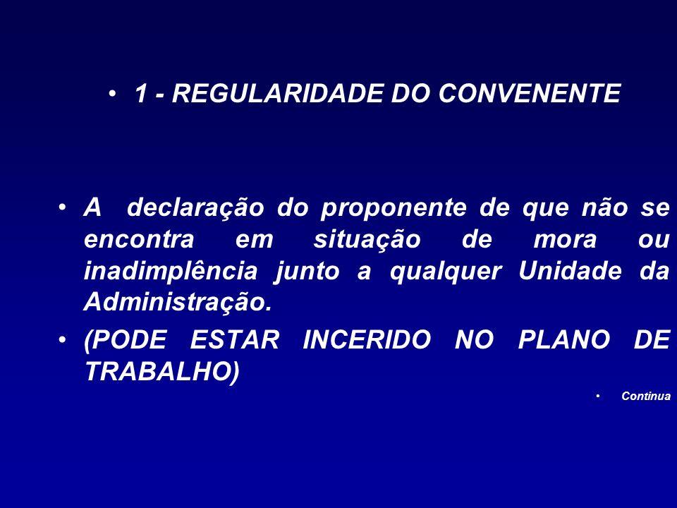 1 - REGULARIDADE DO CONVENENTE A declaração do proponente de que não se encontra em situação de mora ou inadimplência junto a qualquer Unidade da Admi