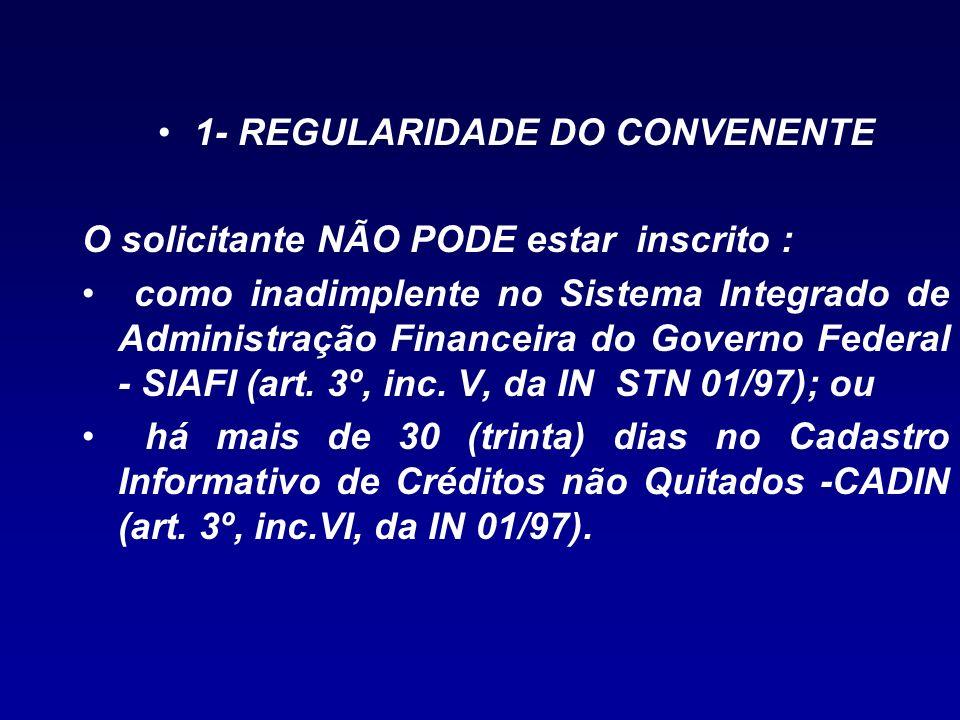 1- REGULARIDADE DO CONVENENTE O solicitante NÃO PODE estar inscrito : como inadimplente no Sistema Integrado de Administração Financeira do Governo Fe