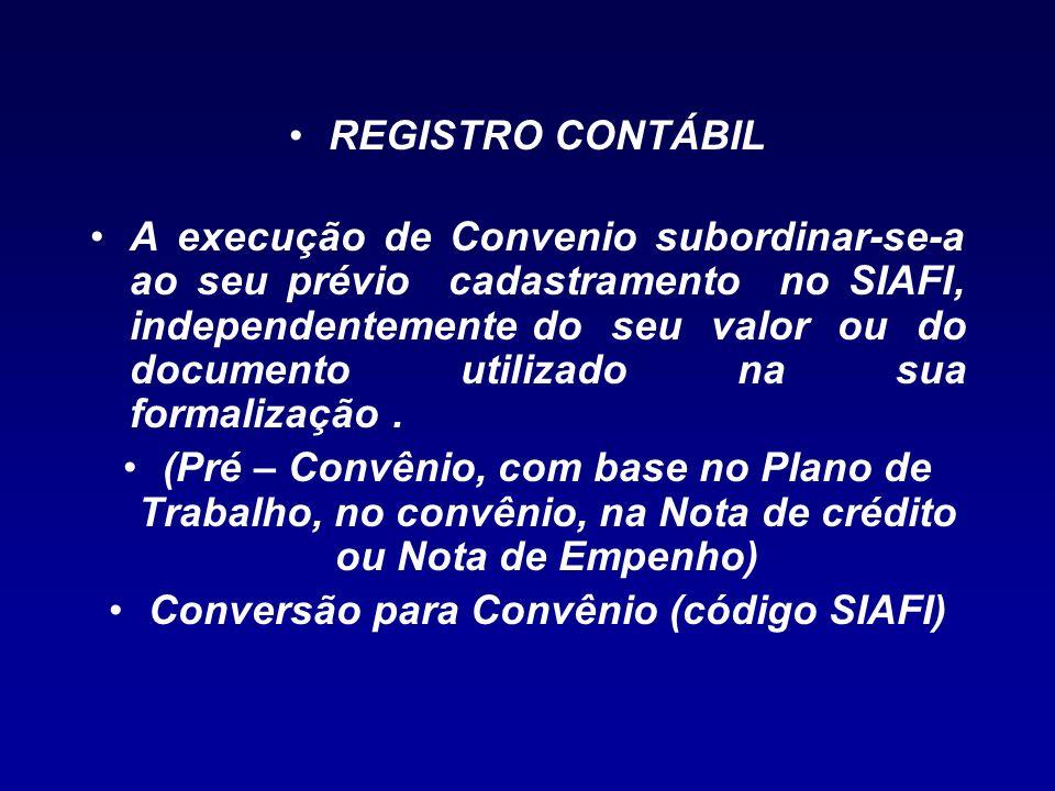 REGISTRO CONTÁBIL A execução de Convenio subordinar-se-a ao seu prévio cadastramento no SIAFI, independentemente do seu valor ou do documento utilizad