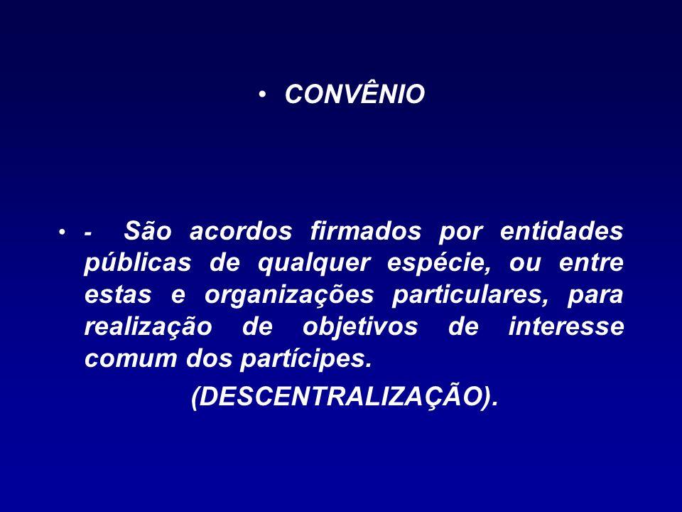 CONVÊNIO - São acordos firmados por entidades públicas de qualquer espécie, ou entre estas e organizações particulares, para realização de objetivos d