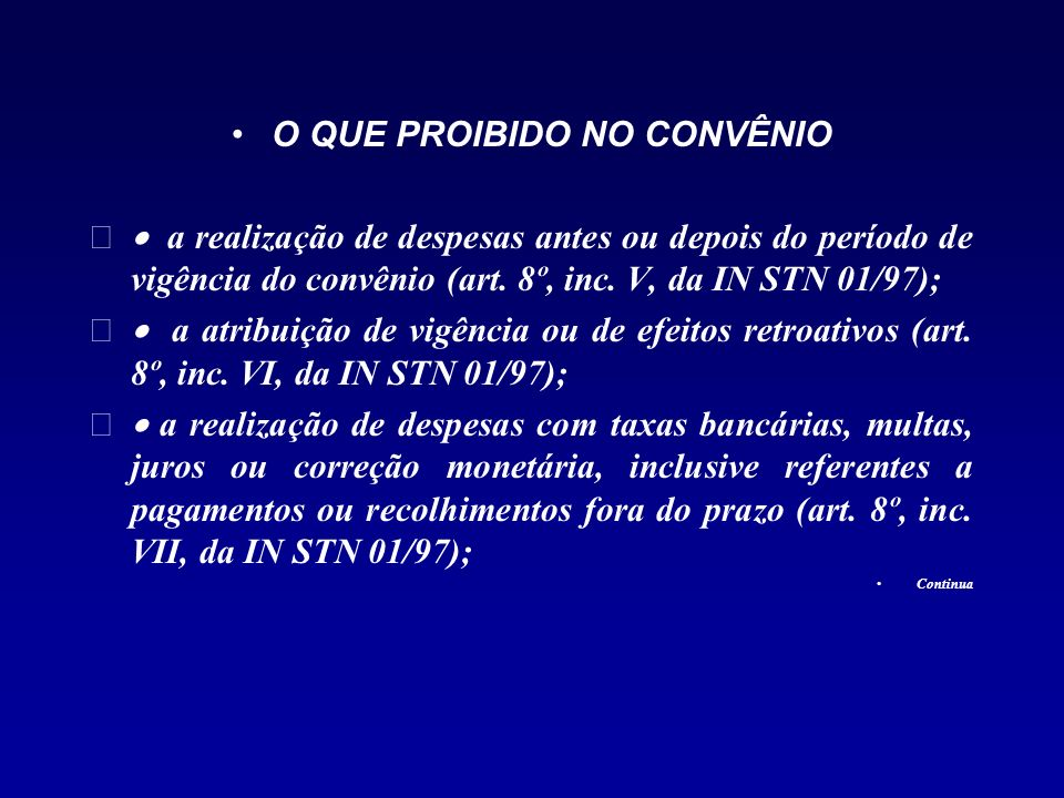 O QUE PROIBIDO NO CONVÊNIO a realização de despesas antes ou depois do período de vigência do convênio (art. 8º, inc. V, da IN STN 01/97); a atribuiçã