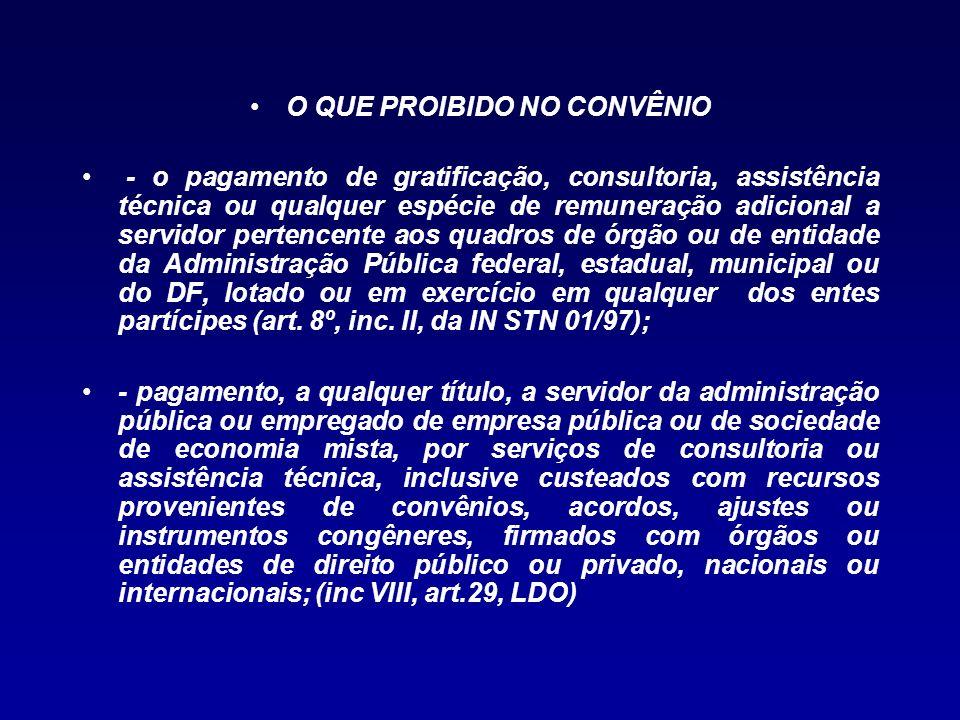 O QUE PROIBIDO NO CONVÊNIO - o pagamento de gratificação, consultoria, assistência técnica ou qualquer espécie de remuneração adicional a servidor per