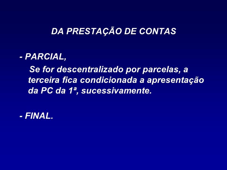 DA PRESTAÇÃO DE CONTAS - PARCIAL, Se for descentralizado por parcelas, a terceira fica condicionada a apresentação da PC da 1ª, sucessivamente. - FINA