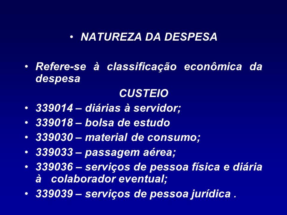 NATUREZA DA DESPESA Refere-se à classificação econômica da despesa CUSTEIO 339014 – diárias à servidor; 339018 – bolsa de estudo 339030 – material de