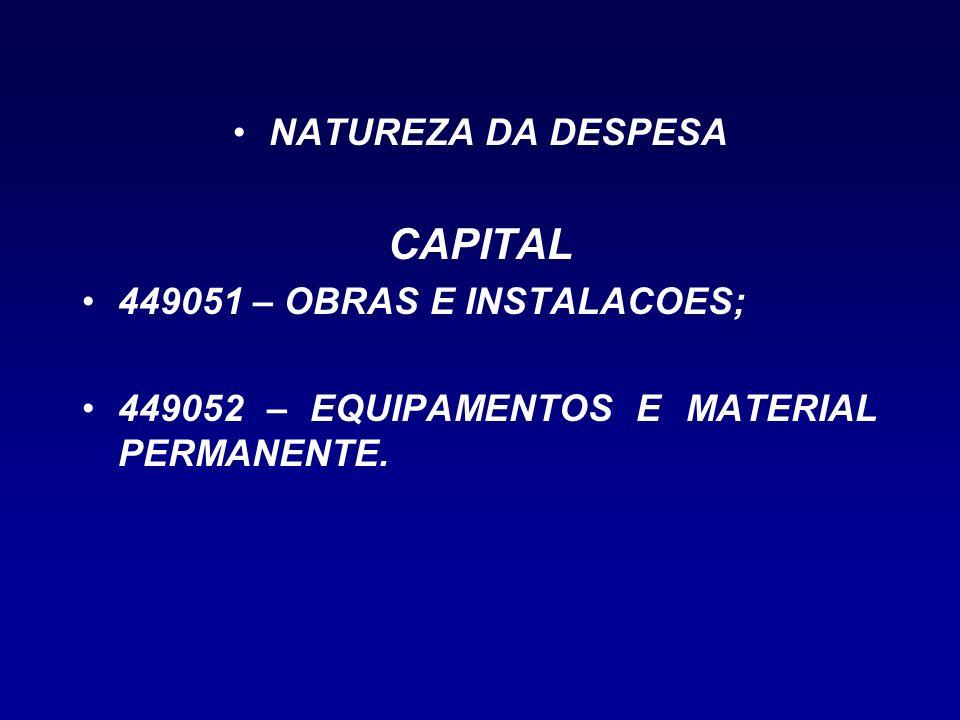 NATUREZA DA DESPESA CAPITAL 449051 – OBRAS E INSTALACOES; 449052 – EQUIPAMENTOS E MATERIAL PERMANENTE.