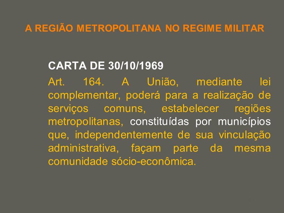 your name A REGIÃO METROPOLITANA NO REGIME MILITAR CARTA DE 30/10/1969 Art. 164. A União, mediante lei complementar, poderá para a realização de servi