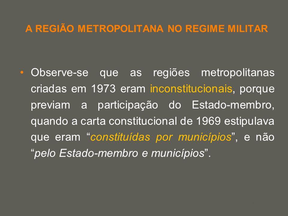 your name A REGIÃO METROPOLITANA NO REGIME MILITAR Observe-se que as regiões metropolitanas criadas em 1973 eram inconstitucionais, porque previam a p