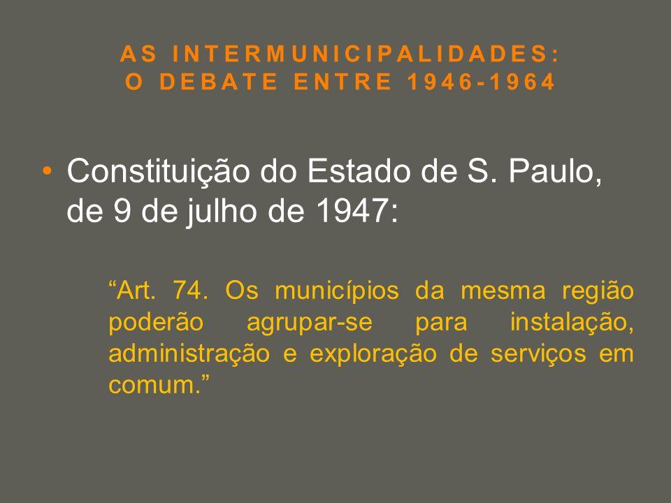 your name AS INTERMUNICIPALIDADES: O DEBATE ENTRE 1946-1964 Constituição do Estado de S. Paulo, de 9 de julho de 1947: Art. 74. Os municípios da mesma