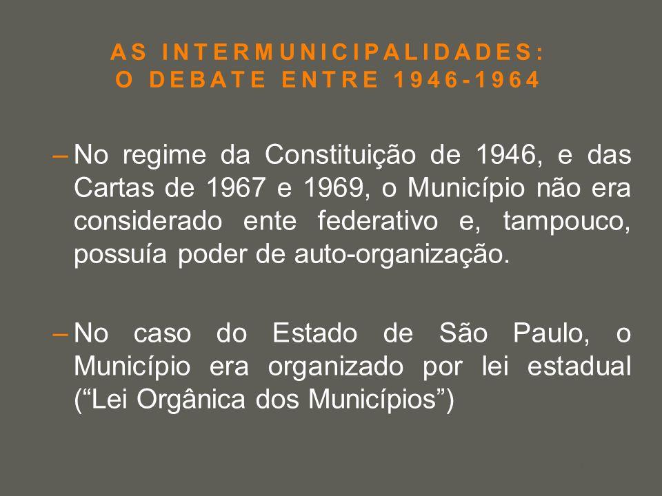 your name AS INTERMUNICIPALIDADES: O DEBATE ENTRE 1946-1964 –No regime da Constituição de 1946, e das Cartas de 1967 e 1969, o Município não era consi