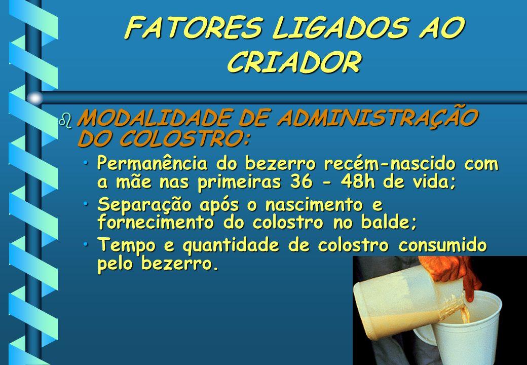 FATORES LIGADOS AO CRIADOR b MODALIDADE DE ADMINISTRAÇÃO DO COLOSTRO: Permanência do bezerro recém-nascido com a mãe nas primeiras 36 - 48h de vida;Pe