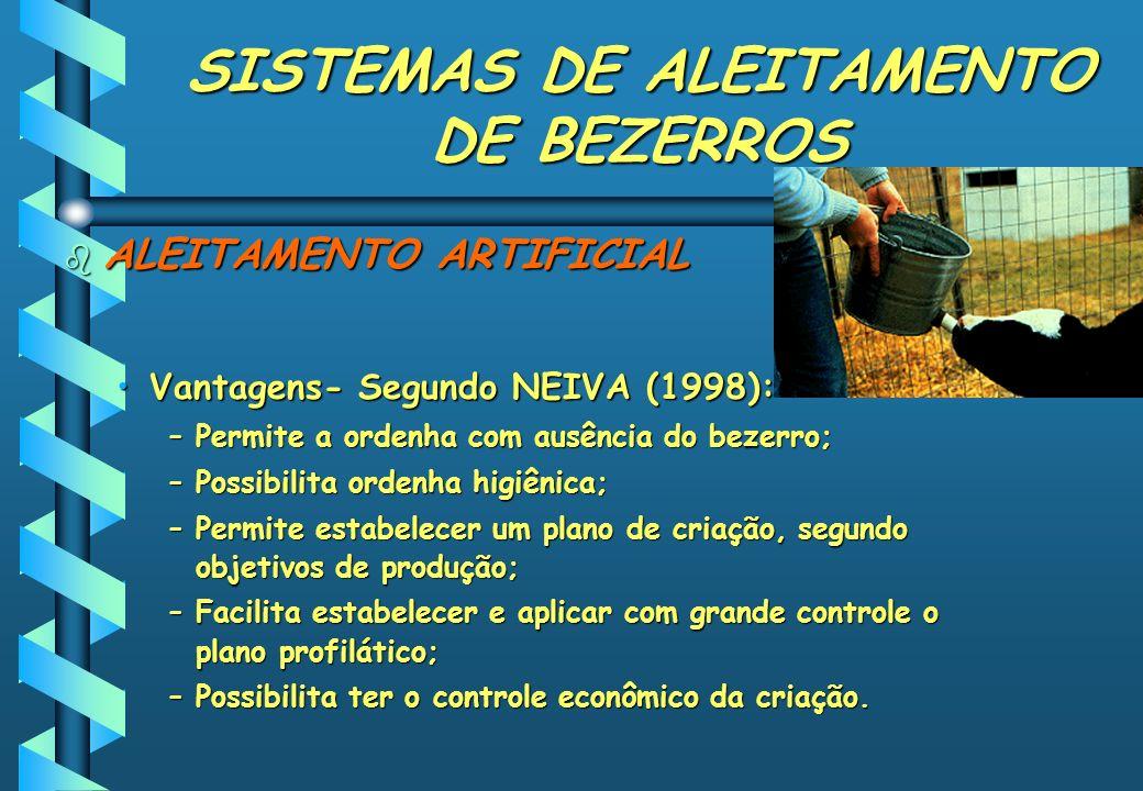 SISTEMAS DE ALEITAMENTO DE BEZERROS b ALEITAMENTO ARTIFICIAL Vantagens- Segundo NEIVA (1998):Vantagens- Segundo NEIVA (1998): –Permite a ordenha com a