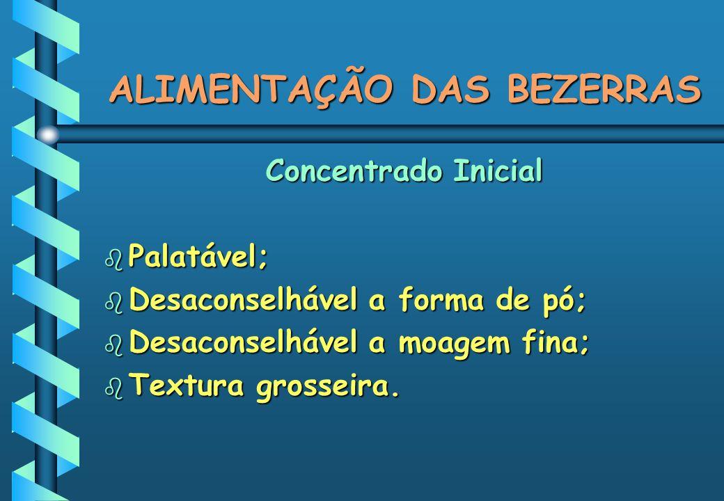 ALIMENTAÇÃO DAS BEZERRAS Concentrado Inicial b Palatável; b Desaconselhável a forma de pó; b Desaconselhável a moagem fina; b Textura grosseira.