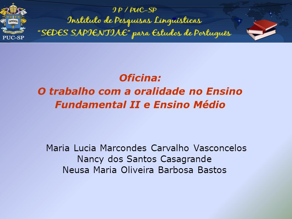 Oficina: O trabalho com a oralidade no Ensino Fundamental II e Ensino Médio Maria Lucia Marcondes Carvalho Vasconcelos Nancy dos Santos Casagrande Neu