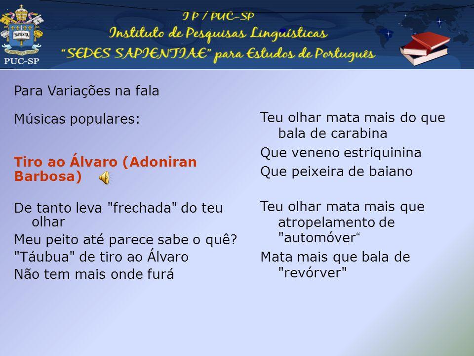 Pedagogia da oralidade Para Variações na fala Músicas populares: Tiro ao Álvaro (Adoniran Barbosa) De tanto leva