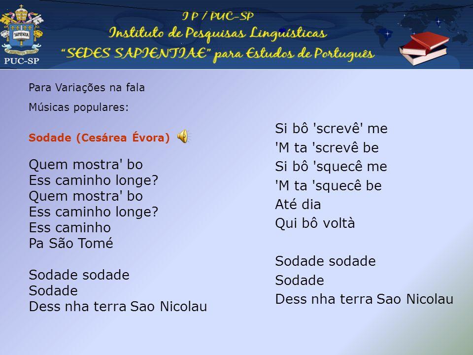 Pedagogia da oralidade Para Variações na fala Músicas populares: Sodade (Cesárea Évora) Quem mostra' bo Ess caminho longe? Quem mostra' bo Ess caminho