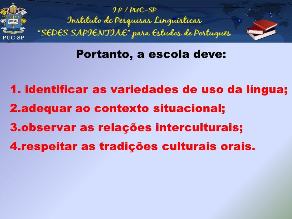 Portanto, a escola deve: 1. identificar as variedades de uso da língua; 2.adequar ao contexto situacional; 3.observar as relações interculturais; 4.re