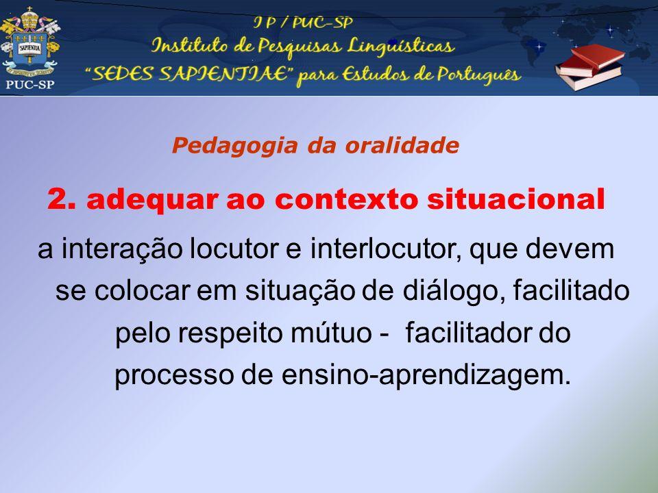 Pedagogia da oralidade 2. adequar ao contexto situacional a interação locutor e interlocutor, que devem se colocar em situação de diálogo, facilitado