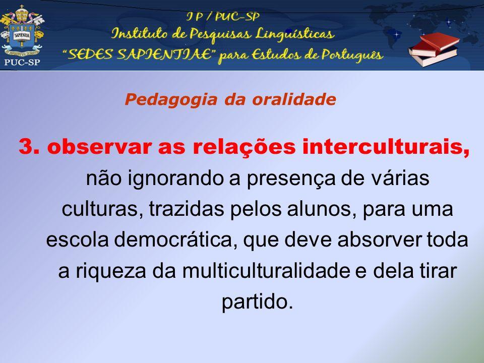 Pedagogia da oralidade 3. observar as relações interculturais, não ignorando a presença de várias culturas, trazidas pelos alunos, para uma escola dem
