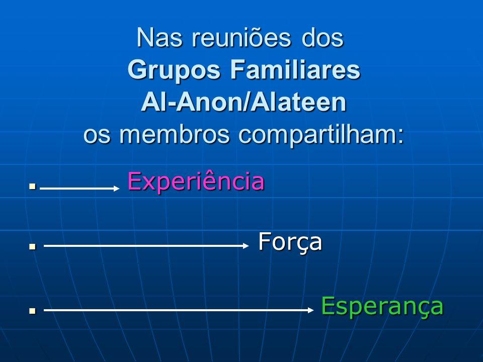 Nas reuniões dos Grupos Familiares Al-Anon/Alateen os membros compartilham: Experiência Experiência Força Força Esperança Esperança