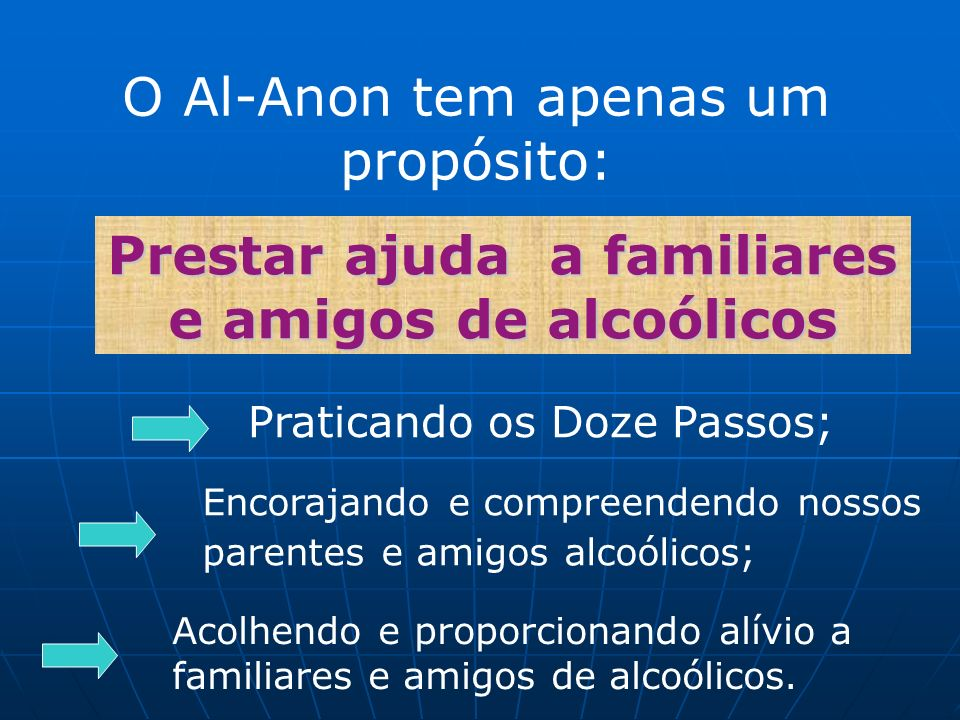 O Al-Anon tem apenas um propósito: Prestar ajuda a familiares e amigos de alcoólicos Praticando os Doze Passos; Encorajando e compreendendo nossos par