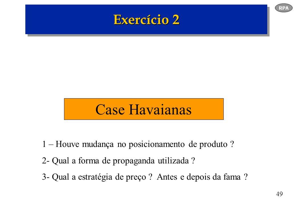49 Exercício 2 Case Havaianas RPA 1 – Houve mudança no posicionamento de produto ? 2- Qual a forma de propaganda utilizada ? 3- Qual a estratégia de p