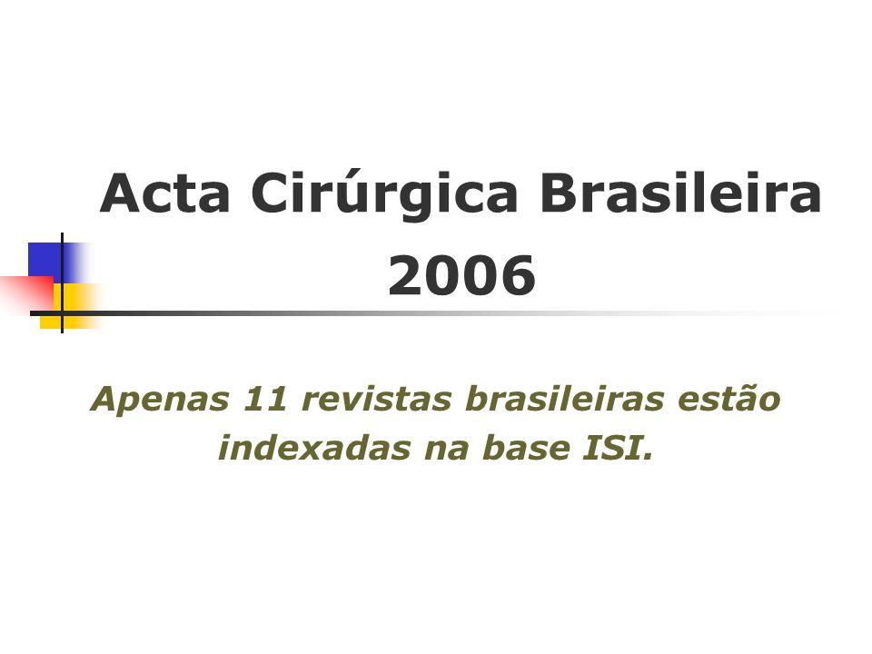Acta Cirúrgica Brasileira 2006 Apenas 11 revistas brasileiras estão indexadas na base ISI.