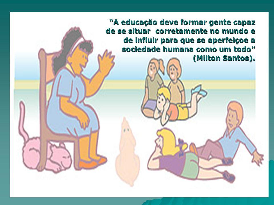 A educação deve formar gente capaz de se situar corretamente no mundo e de influir para que se aperfeiçoe a sociedade humana como um todo (Milton Sant